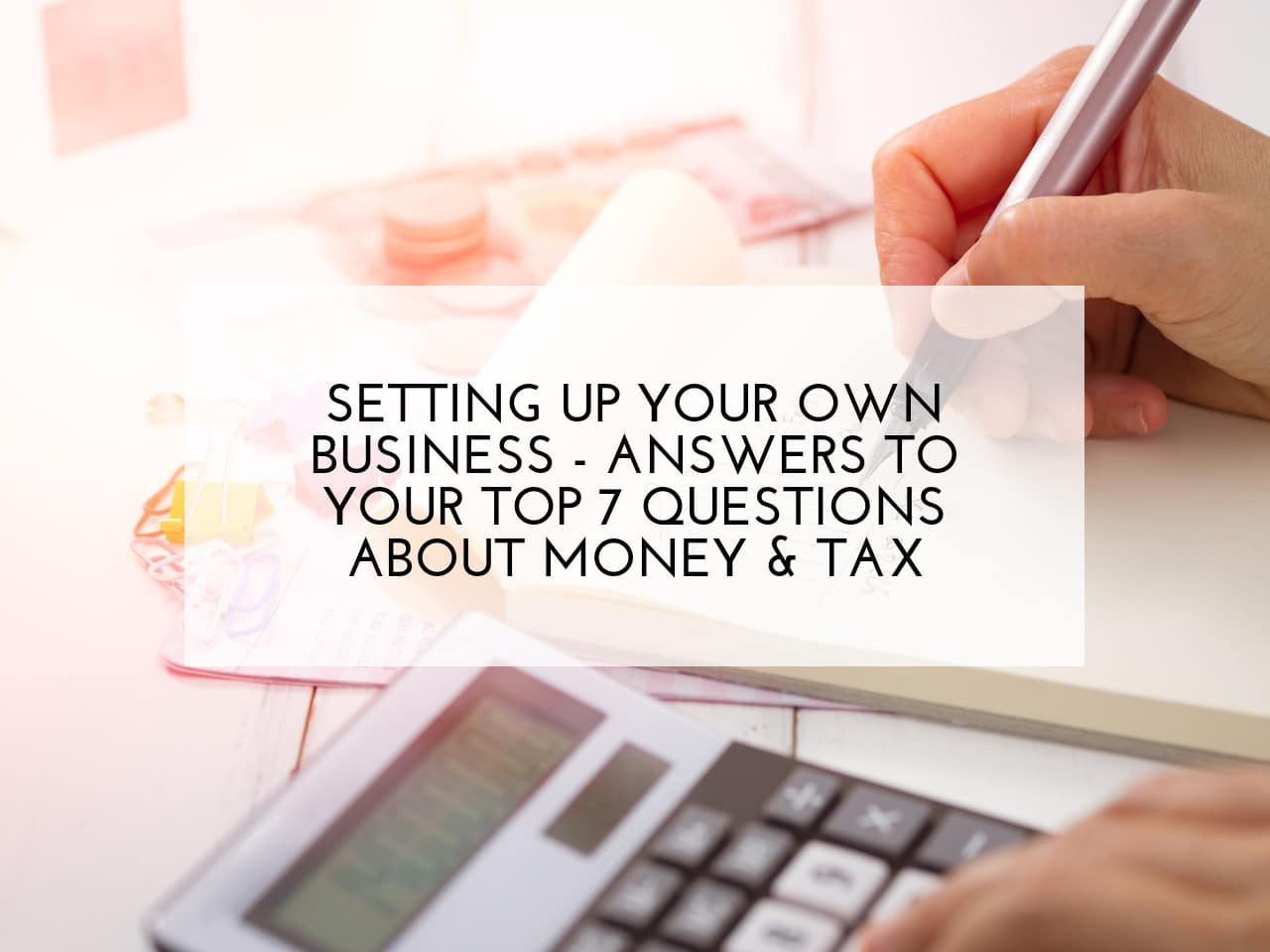 Setting up your own business - answers to your top 7 questions about money and tax